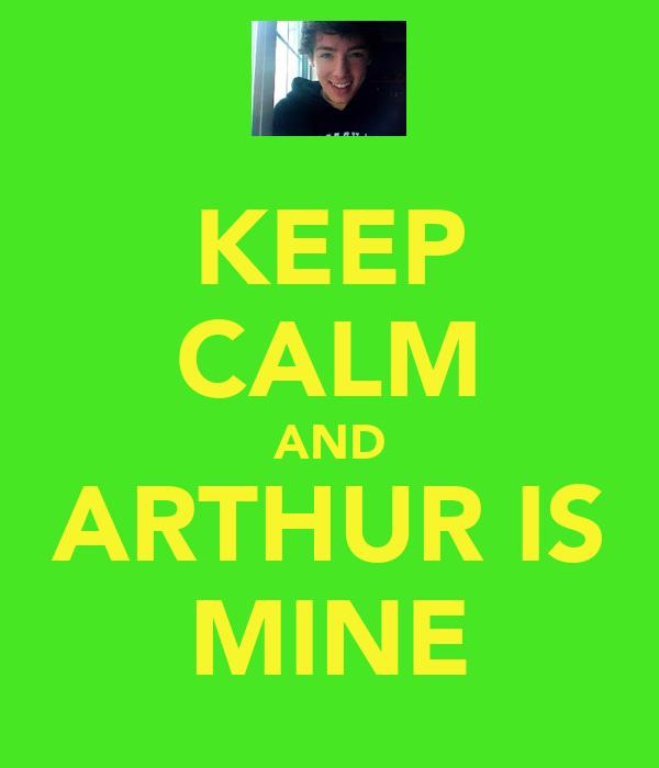 KEEP CALM AND ARTHUR IS MINE