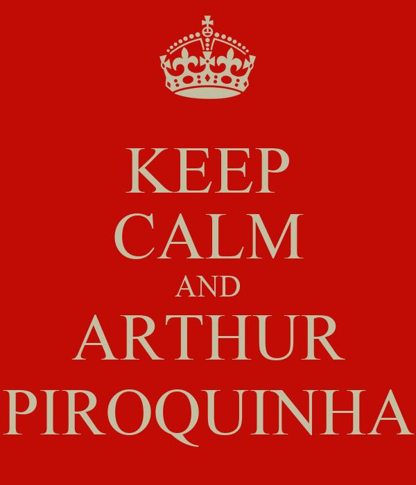 KEEP CALM AND ARTHUR PIROQUINHA