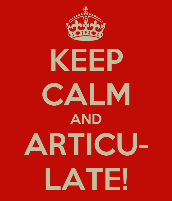 KEEP CALM AND ARTICU- LATE!