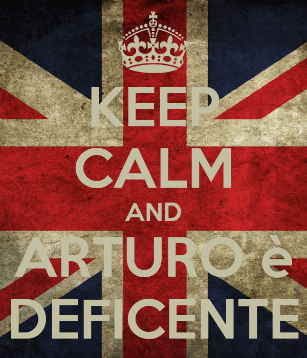 KEEP CALM AND ARTURO è DEFICENTE