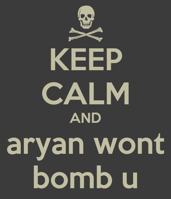 KEEP CALM AND aryan wont bomb u