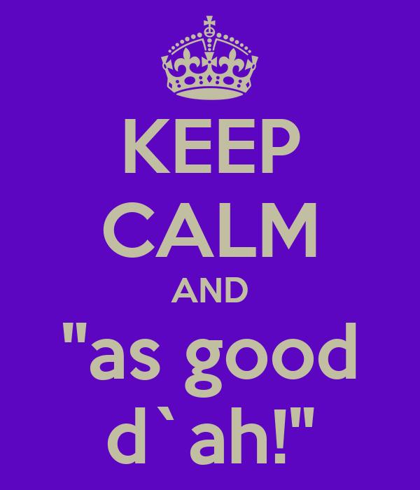 """KEEP CALM AND """"as good d`ah!"""""""
