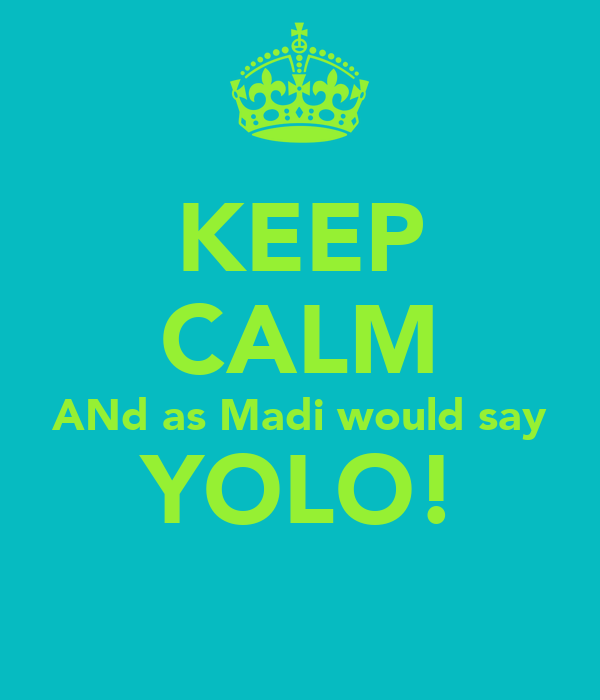 KEEP CALM ANd as Madi would say YOLO!