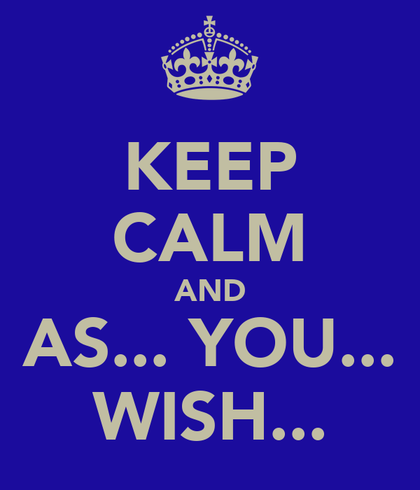 KEEP CALM AND AS... YOU... WISH...