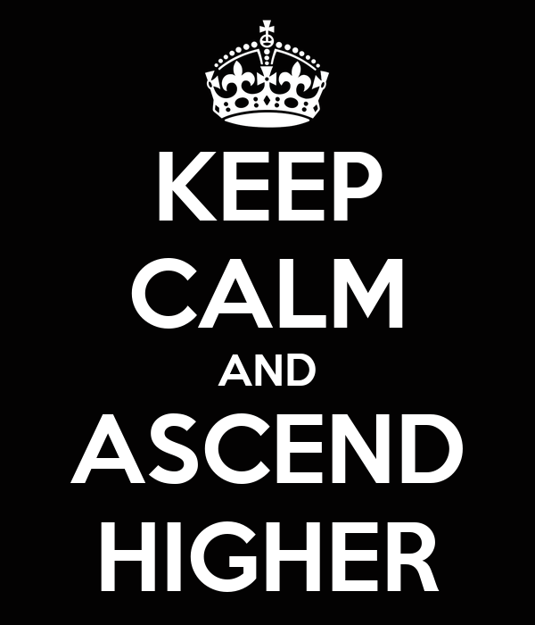 KEEP CALM AND ASCEND HIGHER