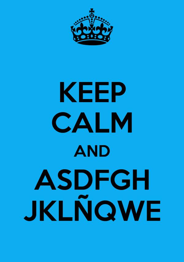 KEEP CALM AND ASDFGH JKLÑQWE