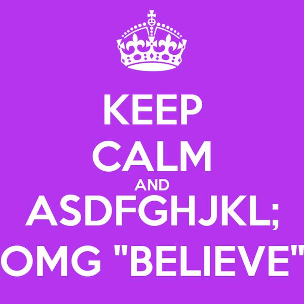 """KEEP CALM AND ASDFGHJKL; OMG """"BELIEVE"""""""