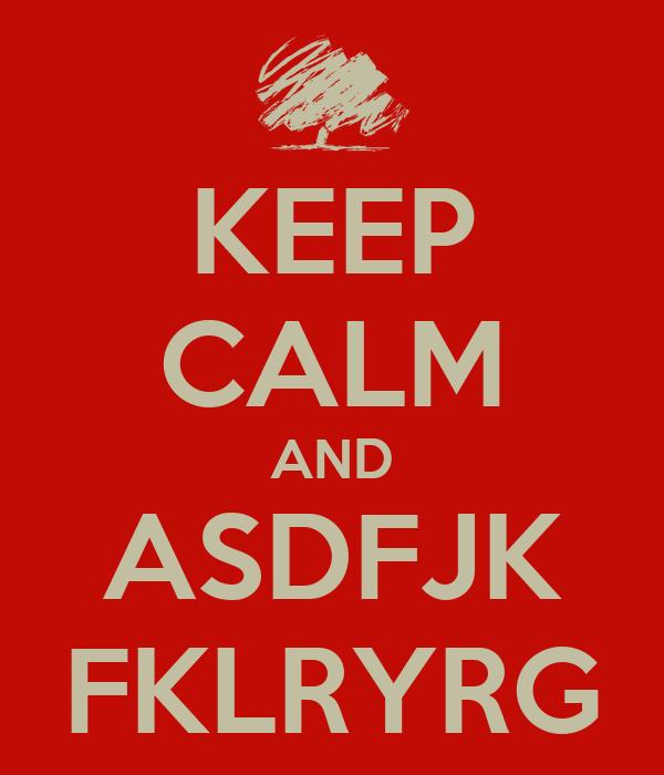 KEEP CALM AND ASDFJK FKLRYRG