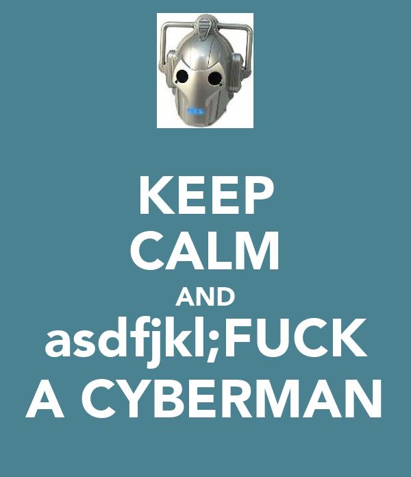 KEEP CALM AND asdfjkl;FUCK A CYBERMAN