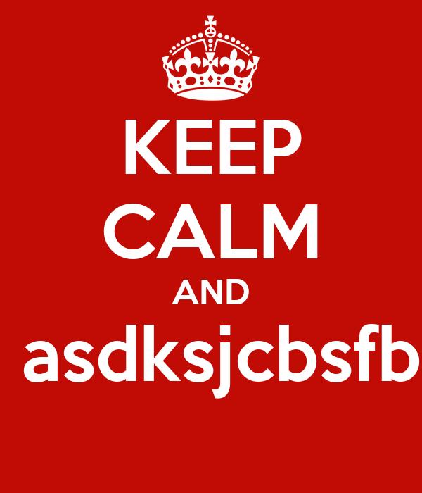 KEEP CALM AND  asdksjcbsfb