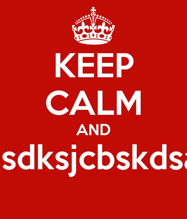 KEEP CALM AND  asdksjcbskdsaf
