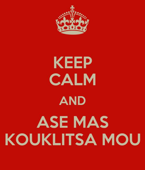 KEEP CALM AND ASE MAS KOUKLITSA MOU