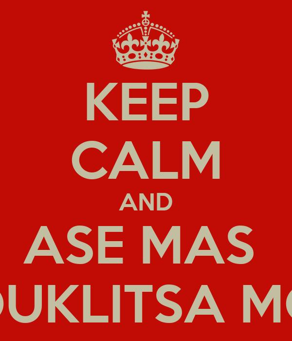 KEEP CALM AND ASE MAS  KOUKLITSA MOY