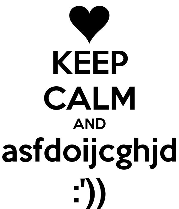 KEEP CALM AND asfdoijcghjd :'))