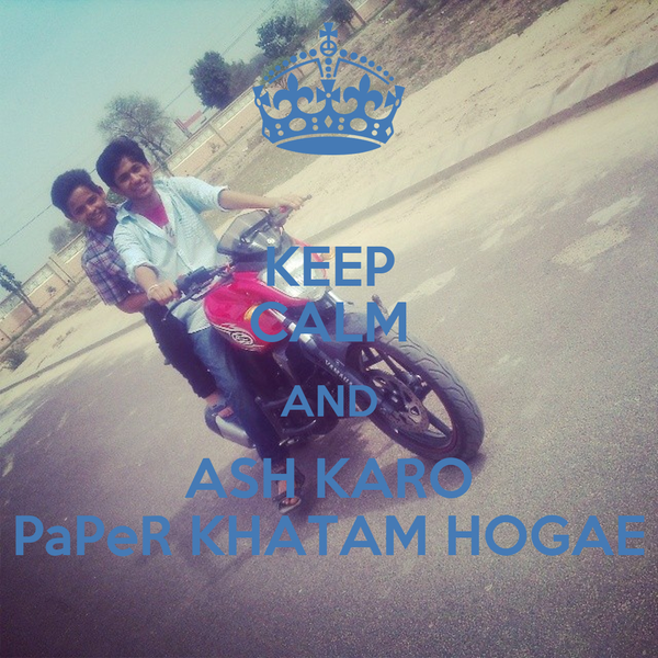 KEEP CALM AND ASH KARO PaPeR KHATAM HOGAE