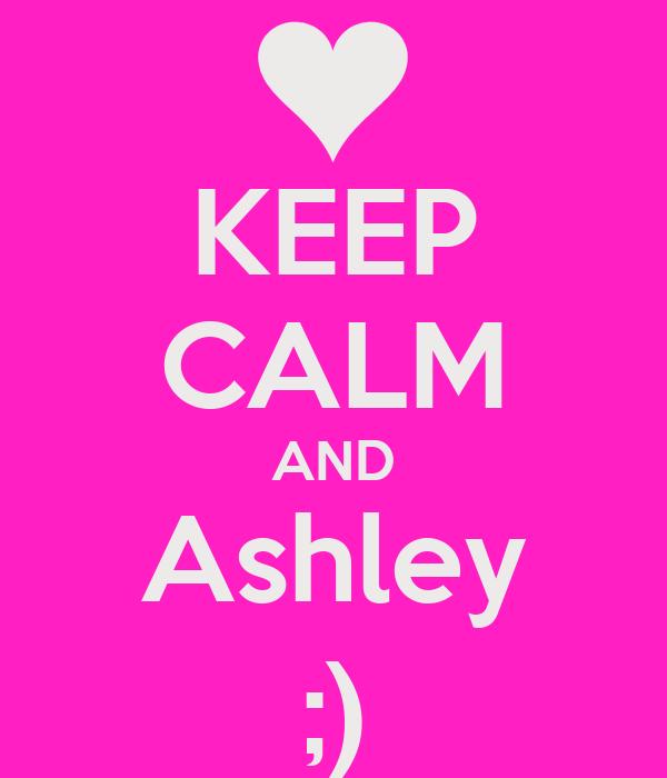 KEEP CALM AND Ashley ;)