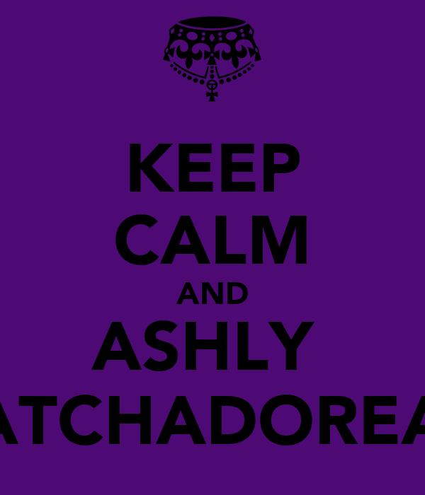 KEEP CALM AND ASHLY  KATCHADOREAN