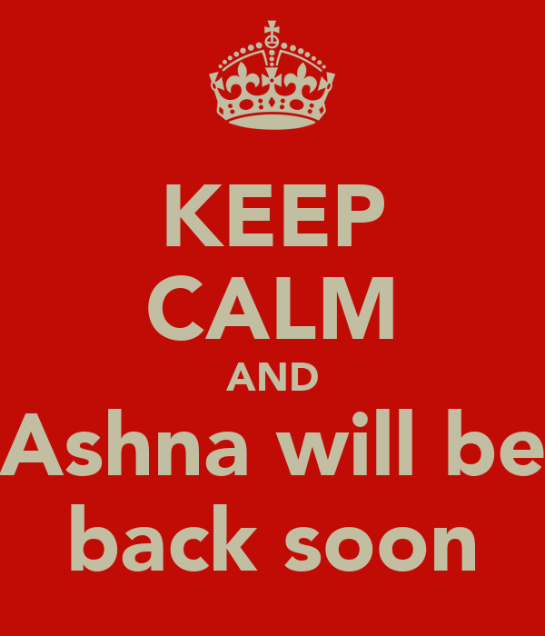 KEEP CALM AND  Ashna will be  back soon