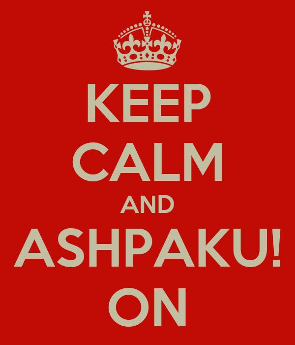 KEEP CALM AND ASHPAKU! ON