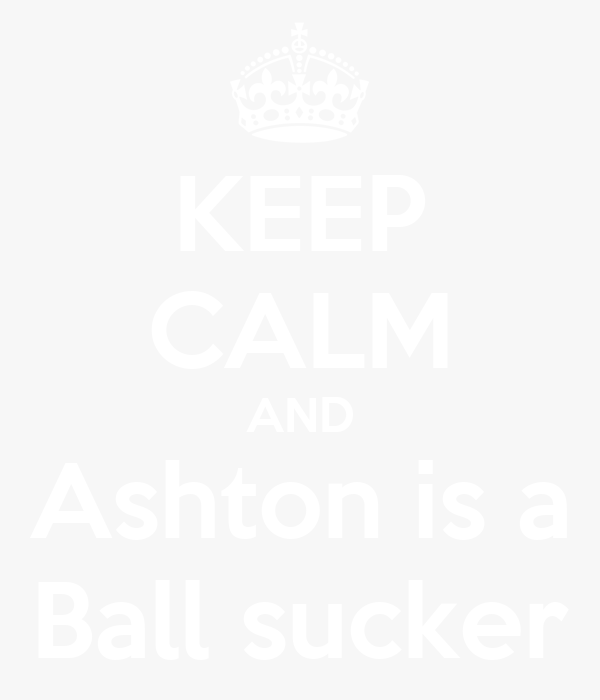 KEEP CALM AND Ashton is a Ball sucker