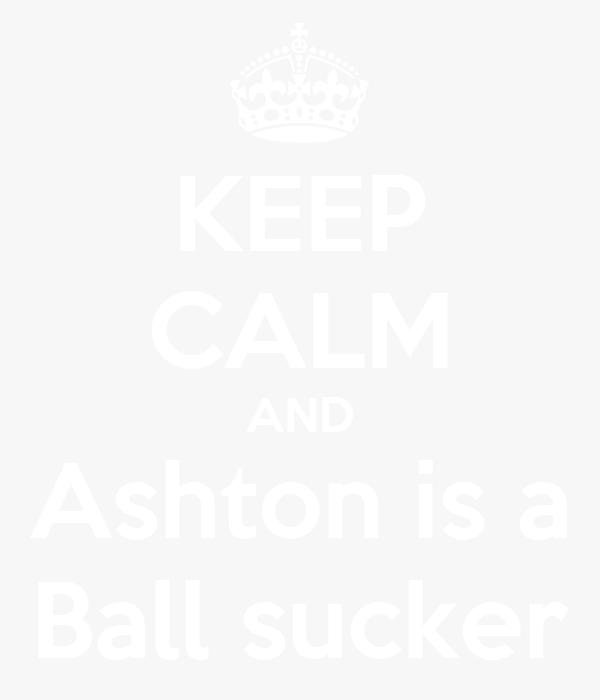 KEEP CALM AND Ashton is a Ball sucker