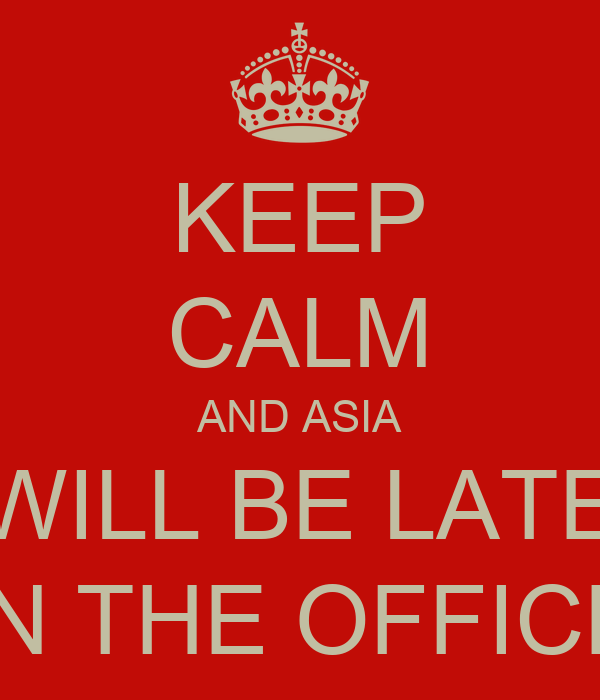 KEEP CALM AND ASIA WILL BE LATE IN THE OFFICE