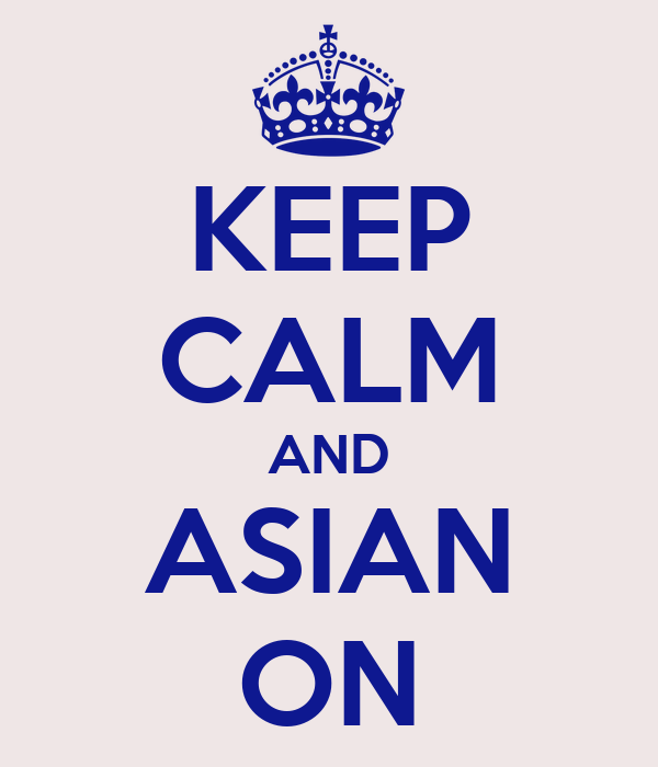 KEEP CALM AND ASIAN ON