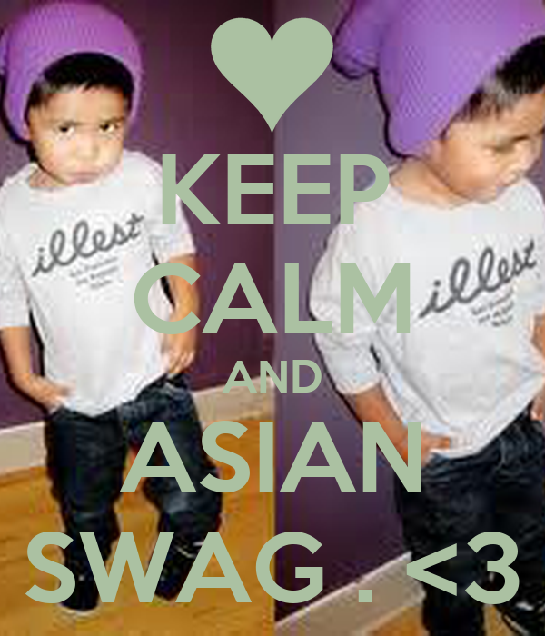 KEEP CALM AND ASIAN SWAG . <3
