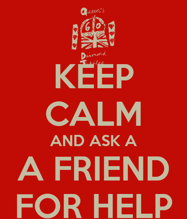 KEEP CALM AND ASK A A FRIEND FOR HELP