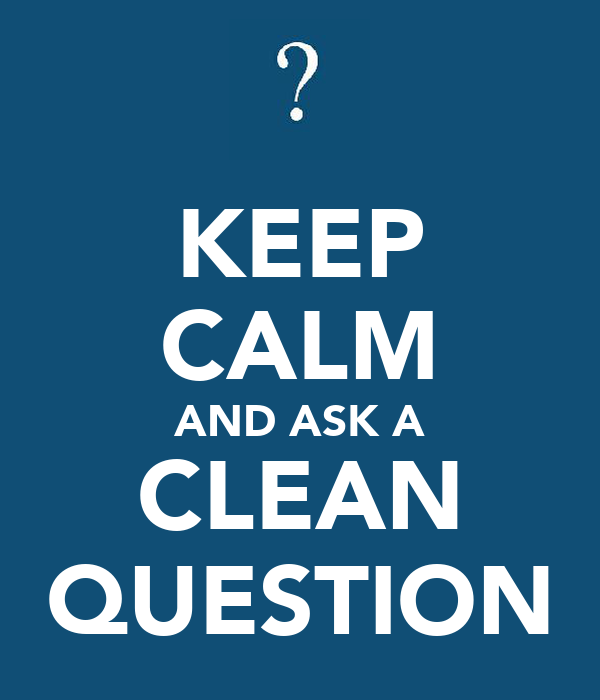 KEEP CALM AND ASK A CLEAN QUESTION