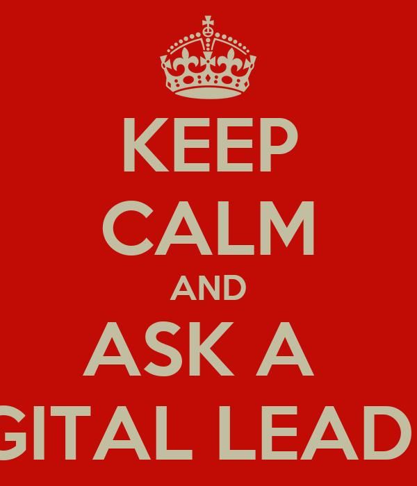 KEEP CALM AND ASK A  DIGITAL LEADER!