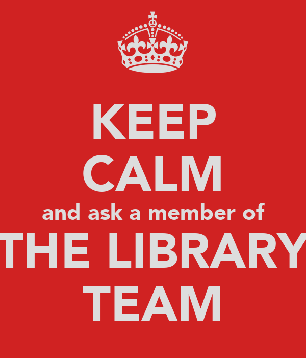 KEEP CALM and ask a member of THE LIBRARY TEAM