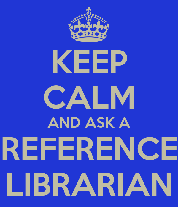 KEEP CALM AND ASK A REFERENCE LIBRARIAN