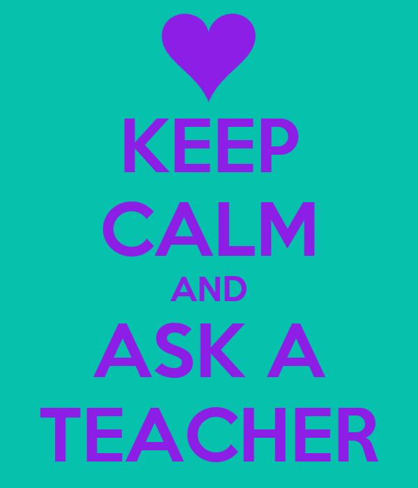 KEEP CALM AND ASK A TEACHER