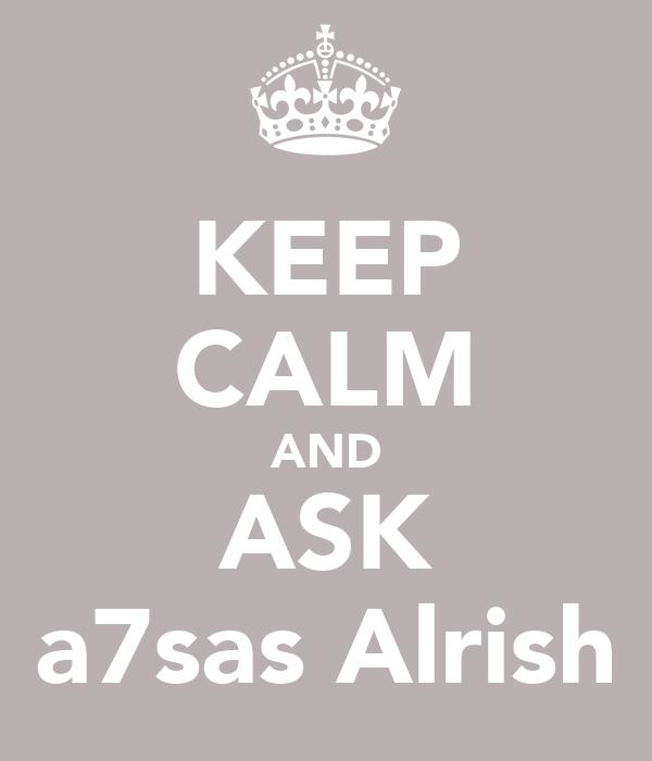 KEEP CALM AND ASK a7sas Alrish