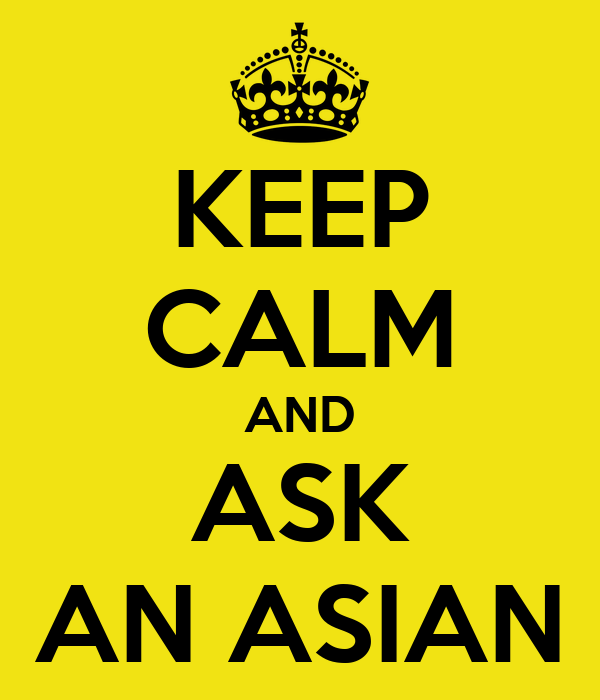 KEEP CALM AND ASK AN ASIAN
