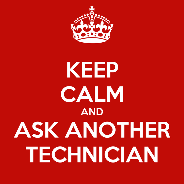 KEEP CALM AND ASK ANOTHER TECHNICIAN