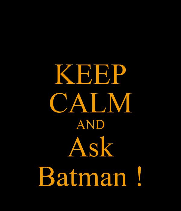 KEEP CALM AND Ask Batman !