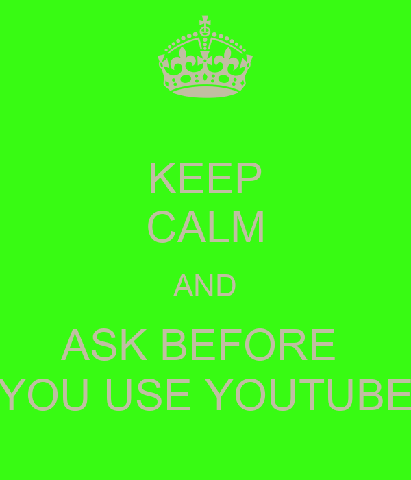KEEP CALM AND ASK BEFORE  YOU USE YOUTUBE