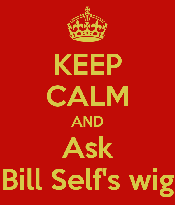 KEEP CALM AND Ask Bill Self's wig