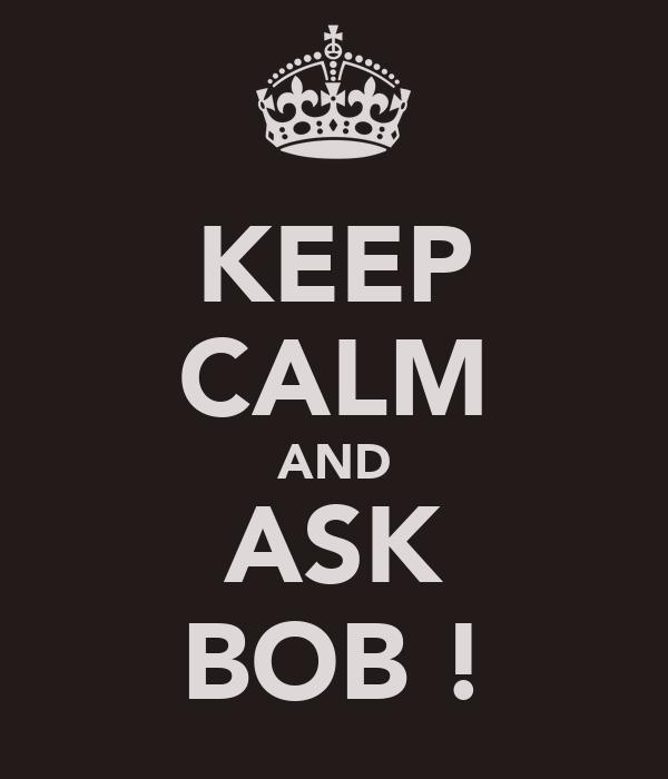 KEEP CALM AND ASK BOB !