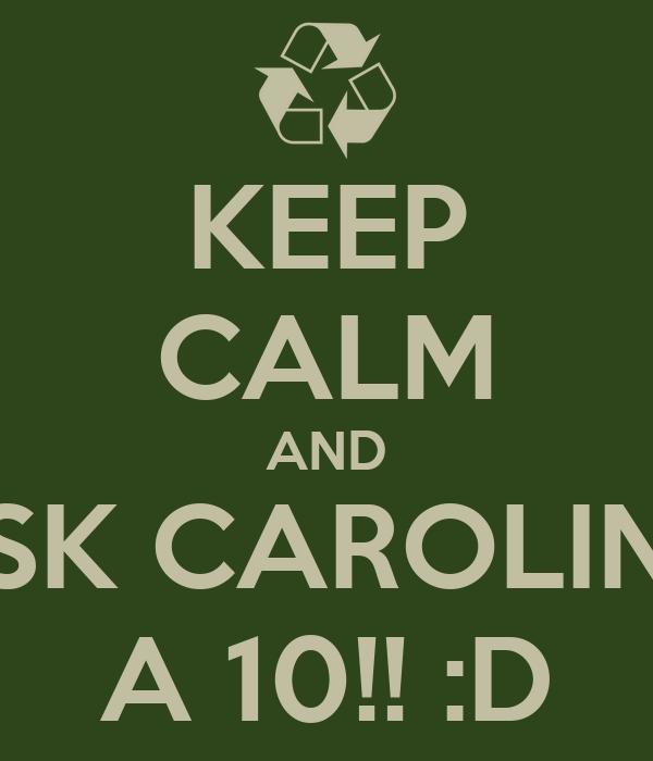 KEEP CALM AND ASK CAROLINA A 10!! :D
