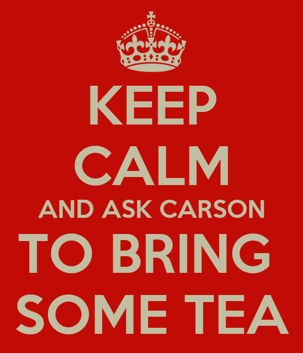 KEEP CALM AND ASK CARSON TO BRING  SOME TEA