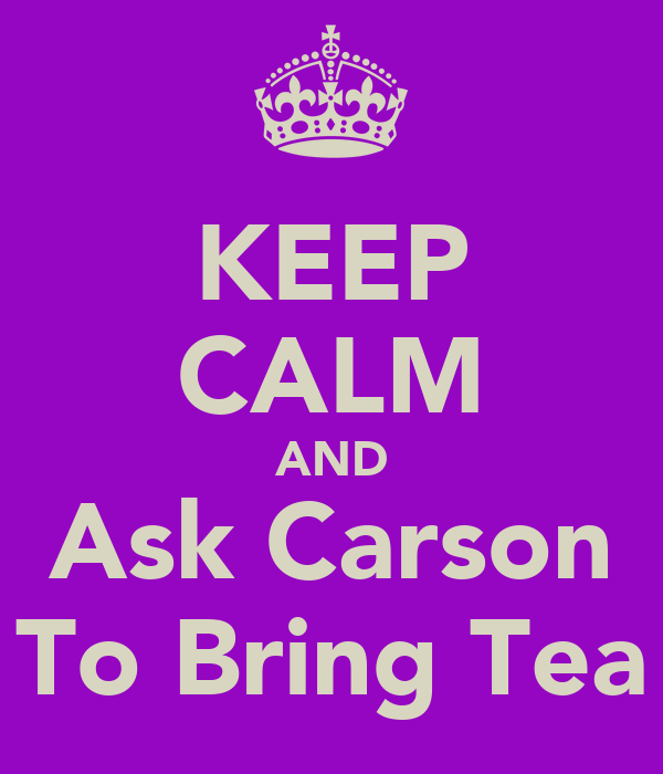 KEEP CALM AND Ask Carson To Bring Tea