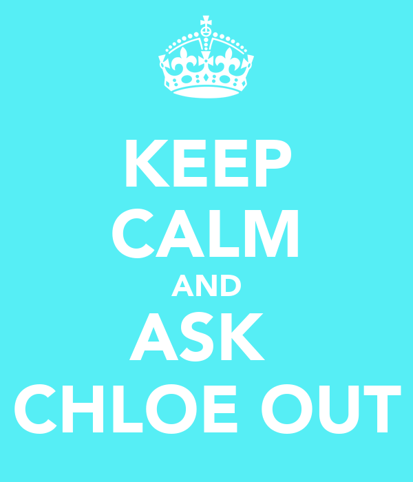 KEEP CALM AND ASK  CHLOE OUT