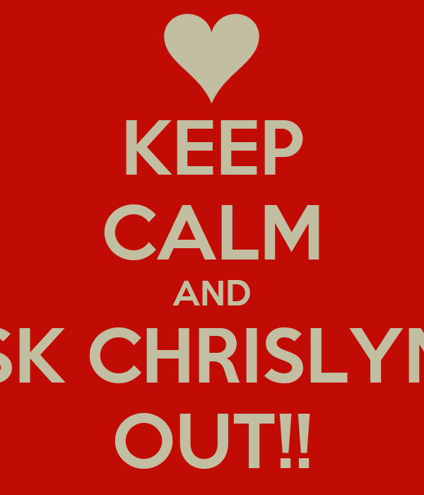 KEEP CALM AND ASK CHRISLYNN OUT!!