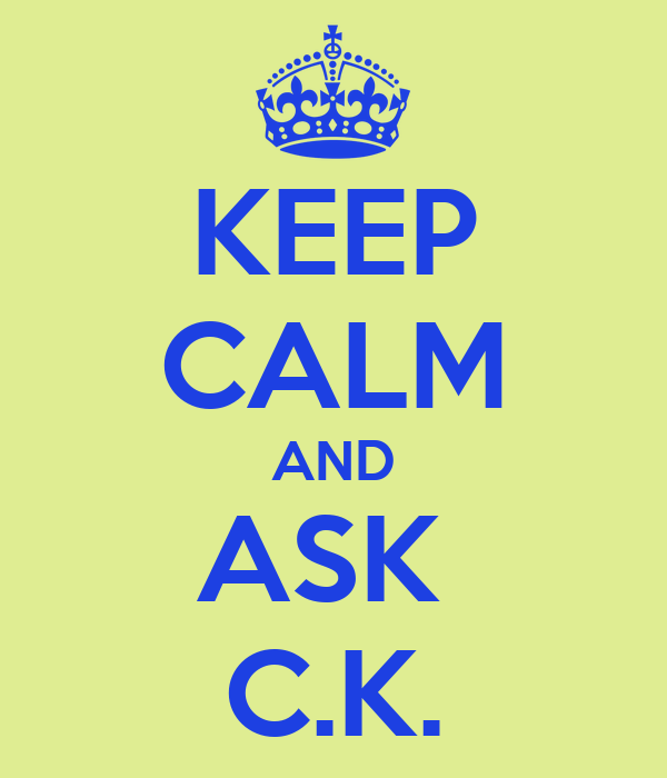 KEEP CALM AND ASK  C.K.