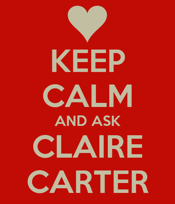 KEEP CALM AND ASK CLAIRE CARTER