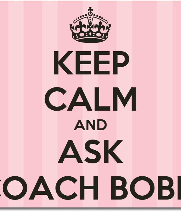 KEEP CALM AND ASK COACH BOBBI