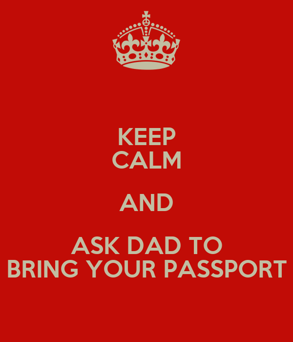 KEEP CALM AND ASK DAD TO BRING YOUR PASSPORT
